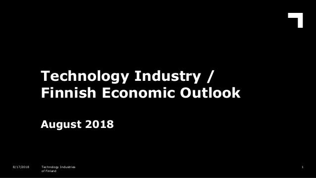 Technology Industry / Finnish Economic Outlook August 2018 18/17/2018 Technology Industries of Finland