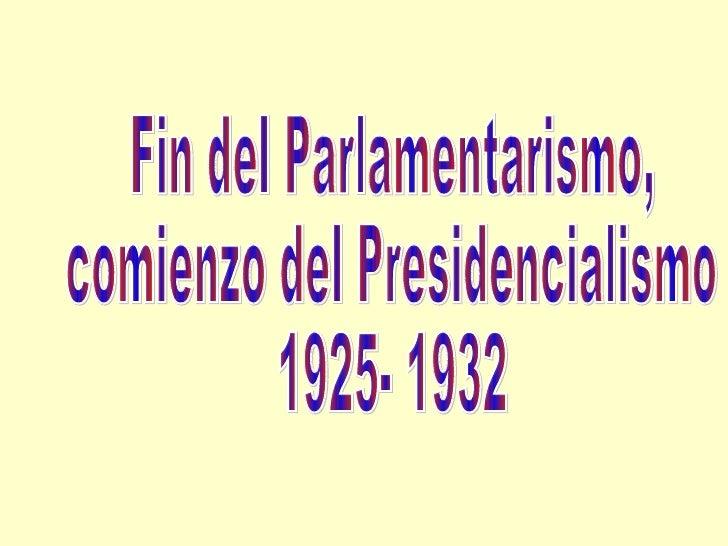 Fin del Parlamentarismo, comienzo del Presidencialismo 1925- 1932