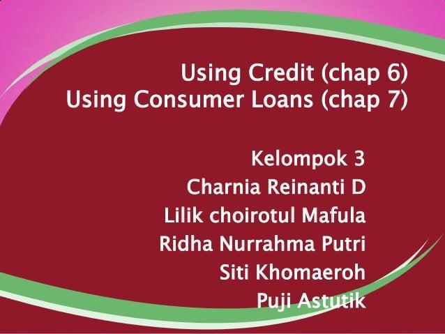 Using Credit (chap 6) Using Consumer Loans (chap 7) Kelompok 3 Charnia Reinanti D Lilik choirotul Mafula Ridha Nurrahma Pu...