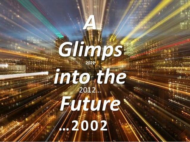 A Glimps   2022into the  2012… Future…2002