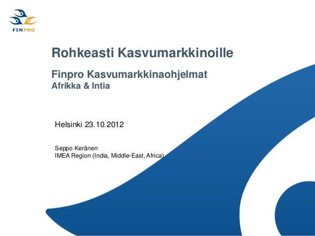 Rohkeasti KasvumarkkinoilleFinpro KasvumarkkinaohjelmatAfrikka & IntiaHelsinki 23.10.2012Seppo KeränenIMEA Region (India, ...