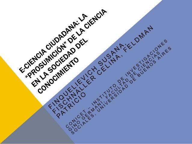 CIENCIA CIUDADANA + E-CIENCIA = ECC • •  •  Ciencia ciudadana: producción científica basada en la participación consciente...