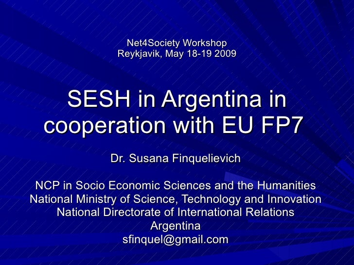 Net4Society Workshop Reykjavik, May 18-19 2009 SESH in Argentina in cooperation with EU FP7  Dr. Susana Finquelievich NCP ...
