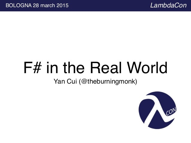 Yan Cui (@theburningmonk) BOLOGNA 28 march 2015 LambdaCon F# in the Real World