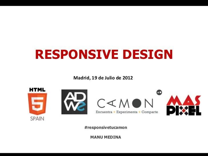 RESPONSIVE DESIGN    Madrid, 19 de Julio de 2012             #responsivetucamon                MANU MEDINA