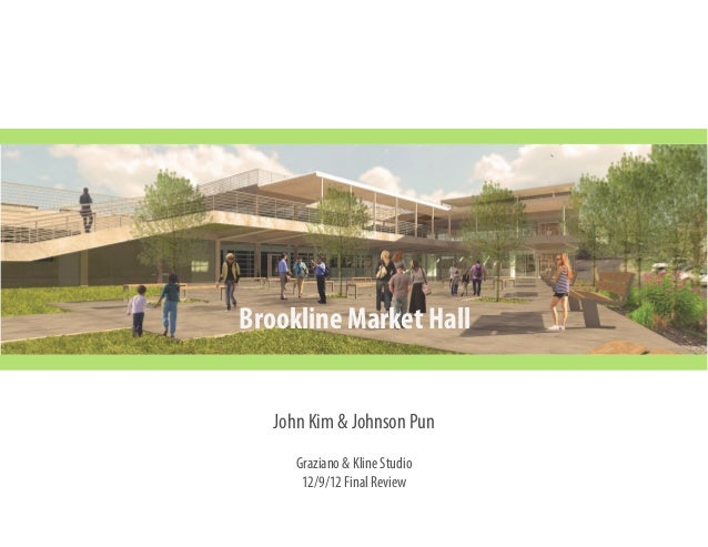 Brookline Market Hall John Kim & Johnson Pun Graziano & Kline Studio 12/9/12 Final Review