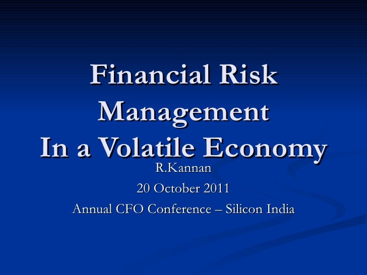 Financial Risk Management In a Volatile Economy R.Kannan 20 October 2011 Annual CFO Conference – Silicon India