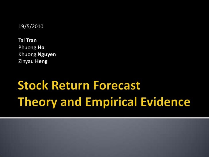 Stock Return ForecastTheory and Empirical Evidence<br />19/5/2010<br />Tai Tran<br />Phuong Ho<br />Khuong Nguyen<br />Zin...
