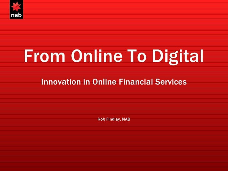 From Online To Digital Innovation in Online Financial Services Rob Findlay, NAB