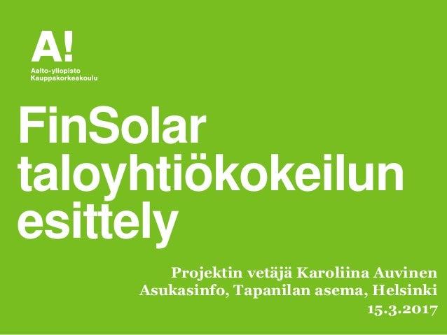 FinSolar taloyhtiökokeilun esittely Projektin vetäjä Karoliina Auvinen Asukasinfo, Tapanilan asema, Helsinki 15.3.2017