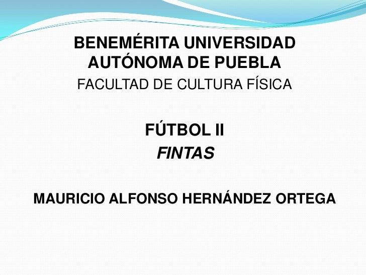BENEMÉRITA UNIVERSIDAD     AUTÓNOMA DE PUEBLA    FACULTAD DE CULTURA FÍSICA            FÚTBOL II             FINTASMAURICI...