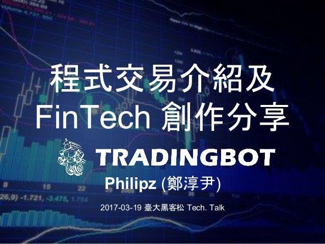 程式交易介紹及 FinTech 創作分享 Philipz (鄭淳尹) 2017-03-19 臺大黑客松 Tech. Talk