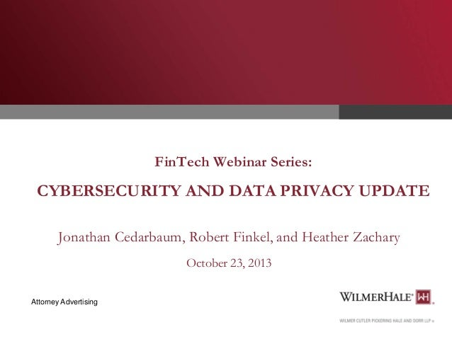 FinTech Webinar Series:  CYBERSECURITY AND DATA PRIVACY UPDATE Jonathan Cedarbaum, Robert Finkel, and Heather Zachary Octo...