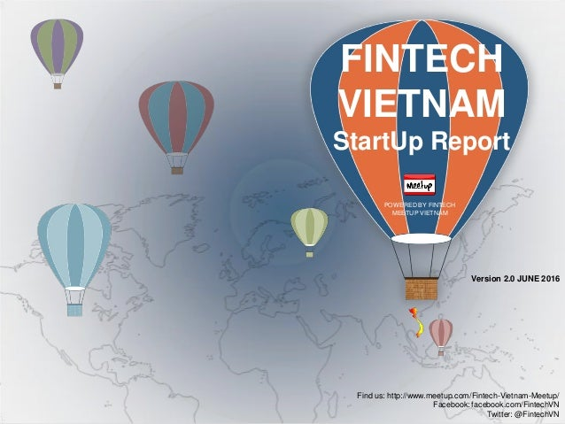 Version 2.0 JUNE 2016 FINTECH VIETNAM StartUp Report POWERED BY FINTECH MEETUP VIETNAM Find us: http://www.meetup.com/Fint...