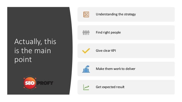 Actually, this is the main point Understanding the strategy Find right people Give clear KPI Make them work to deliver Get...