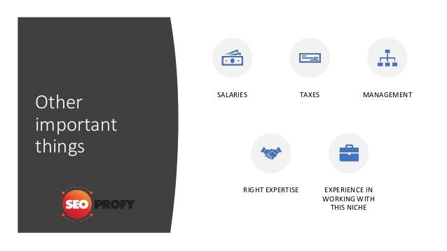 Other important things SALARIES TAXES MANAGEMENT RIGHT EXPERTISE EXPERIENCE IN WORKING WITH THIS NICHE