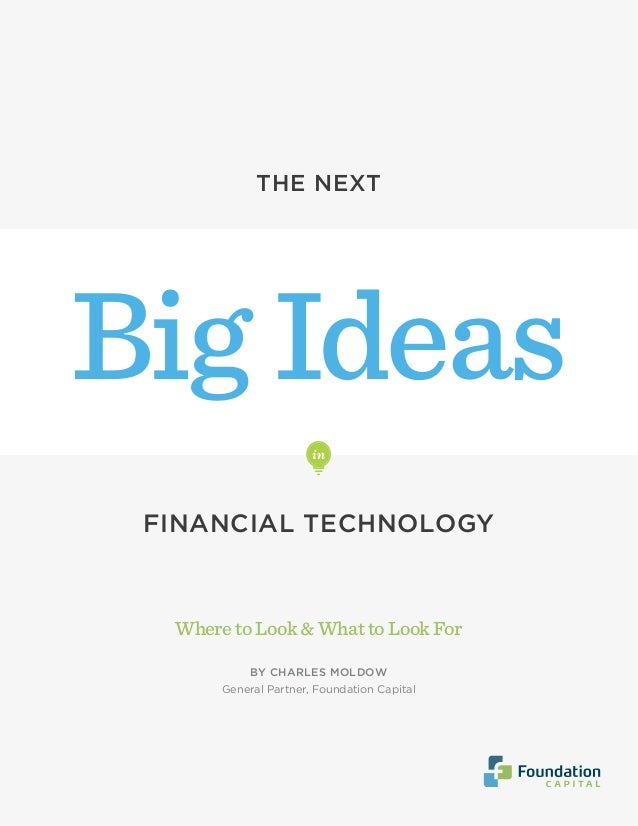 WheretoLook&WhattoLookFor BY CHARLES MOLDOW General Partner, Foundation Capital Big Ideas THE NEXT FINANCIAL TECHNOLOGY in