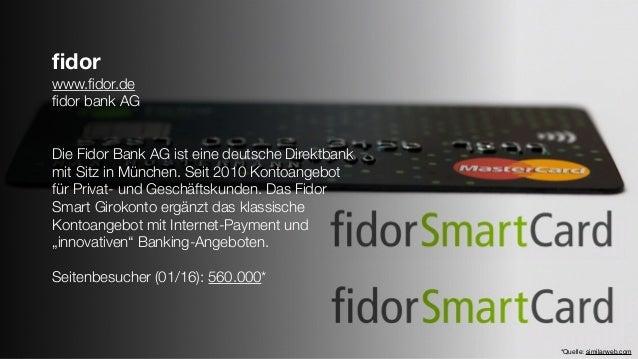 fidor www.fidor.de fidor bank AG Die Fidor Bank AG ist eine deutsche Direktbank mit Sitz in München. Seit 2010 Kontoangebot f...
