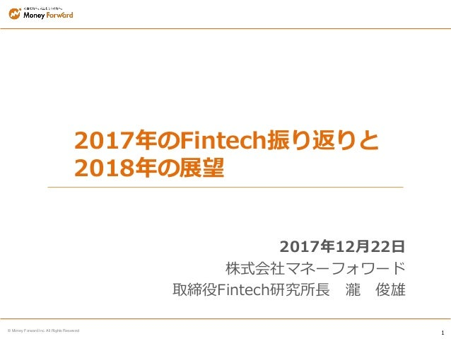 1 © Money Forward Inc. All Rights Reserved 2017年のFintech振り返りと 2018年の展望 2017年12月22日 株式会社マネーフォワード 取締役Fintech研究所長 瀧 俊雄
