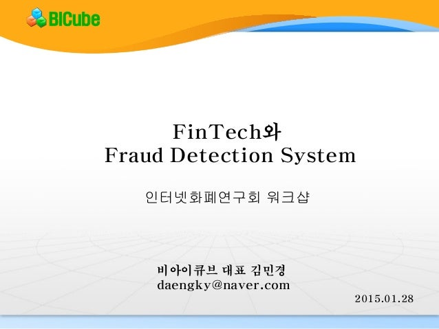 FinTech와 Fraud Detection System 2015.01.28 비아이큐브 대표 김민경 daengky@naver.com BICube 인터넷화폐연구회 워크샵