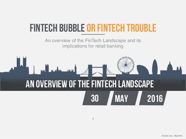 © Julian Levy - May 2016 an overview of the fintech landscape 30 MAY 2016 fintech bubble or fintech trouble An overview of...