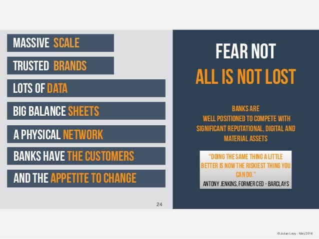 © Julian Levy - May 2016 Fear NOT All is not lost banks are well positioned to compete with significant reputational, digi...