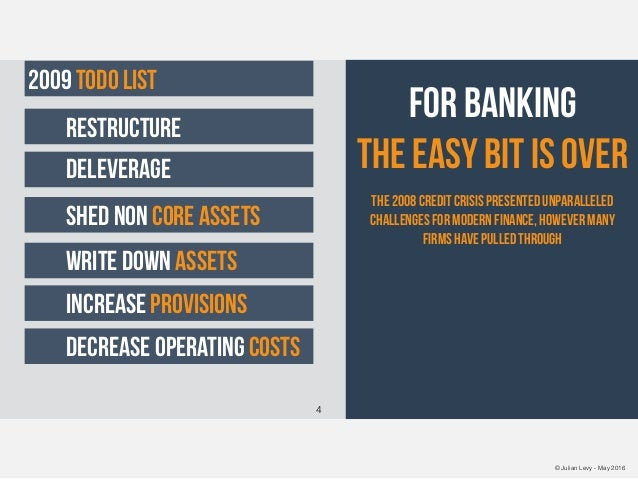 © Julian Levy - May 2016 FOR BANKING the easy bit is over The 2008 credit crisis presented unparalleled challenges for mod...