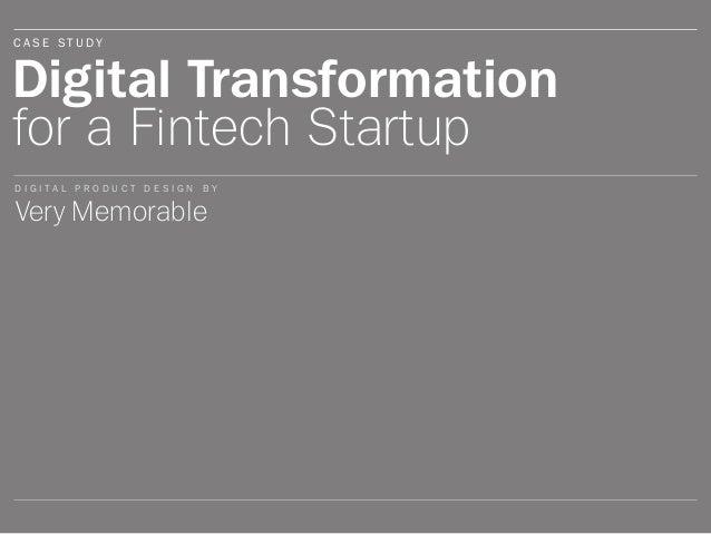 Digital Transformation for a Fintech Startup Very Memorable C A S E S T U D Y D I G I T A L P R O D U C T D E S I G N B Y