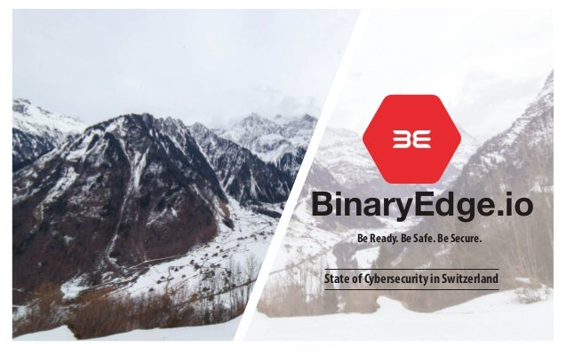 BinaryEdge.io Be Ready. Be Safe. Be Secure. State of Cybersecurity in Switzerland