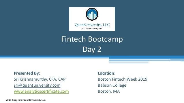 Location: Boston Fintech Week 2019 Babson College Boston, MA Fintech Bootcamp Day 2 2019 Copyright QuantUniversity LLC. Pr...