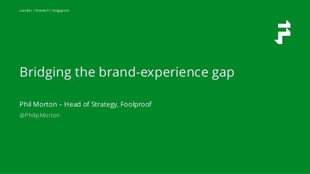 London   Norwich   Singapore Bridging the brand-experience gap Phil Morton – Head of Strategy, Foolproof @PhilipMorton