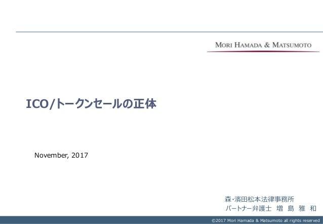 Copyright © 2017 Mori Hamada & Matsumoto All rights reserved.‐ 0‐ ICO/トークンセールの正体 ©2017 Mori Hamada & Matsumoto all rights ...