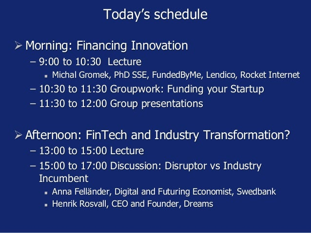 Today's schedule  Morning: Financing Innovation − 9:00 to 10:30 Lecture  Michal Gromek, PhD SSE, FundedByMe, Lendico, Ro...