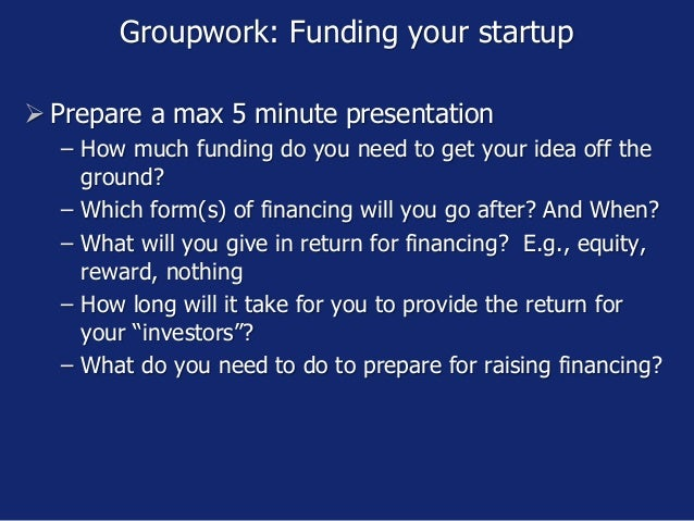 Groupwork: Funding your startup  Prepare a max 5 minute presentation − How much funding do you need to get your idea off ...
