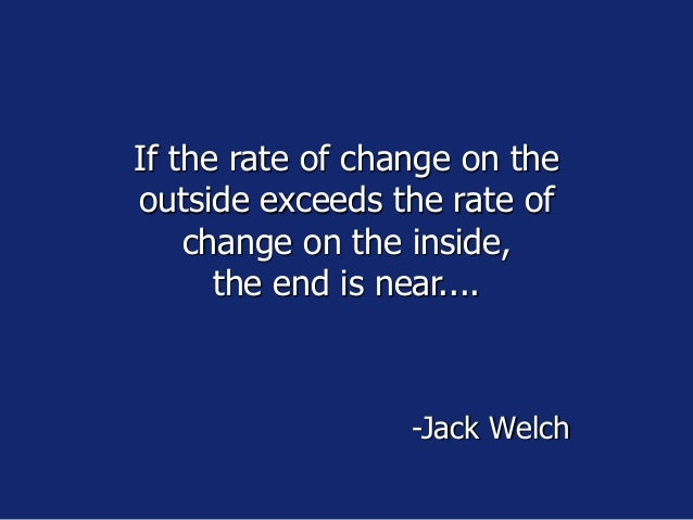 If the rate of change on the outside exceeds the rate of change on the inside, the end is near.... -Jack Welch