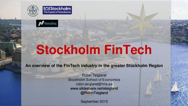 Stockholm FinTech An overview of the FinTech industry in the greater Stockholm Region Robin Teigland Stockholm School of E...
