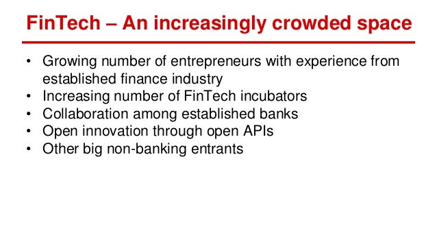 FinTech – An increasingly crowded space • Growing number of entrepreneurs with experience from established finance industr...