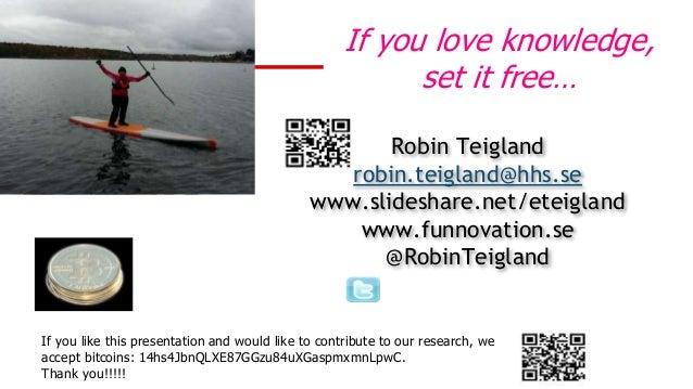 Robin Teigland robin.teigland@hhs.se www.slideshare.net/eteigland www.funnovation.se @RobinTeigland If you love knowledge,...