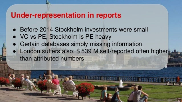 Under-representation in reports ● Before 2014 Stockholm investments were small ● VC vs PE, Stockholm is PE heavy ● Certain...