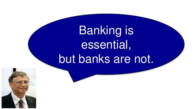 Banking is essential, but banks are not. Bill Gates