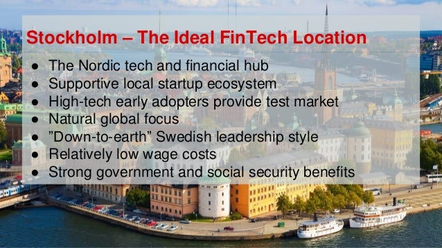 Stockholm – The Ideal FinTech Location ● The Nordic tech and financial hub ● Supportive local startup ecosystem ● High-tec...