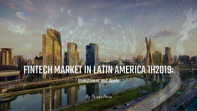 Thiago Paiva FINTECHMARKETINLATINAMERICA1H2019: Investmentanddeals By Thiago Paiva