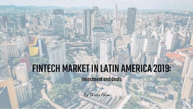 Thiago Paiva FINTECHMARKETINLATINAMERICA2019: Investmentanddeals By Thiago Paiva