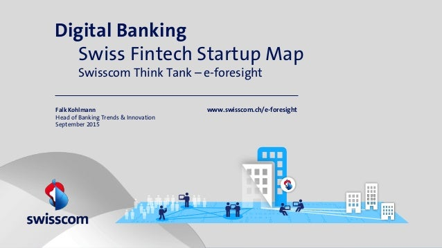 Digital Banking Swiss Fintech Startup Map Swisscom Think Tank – e-foresight Falk Kohlmann Head of Banking Trends & Innovat...