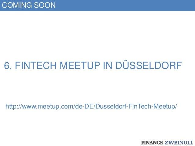 6. FINTECH MEETUP IN DÜSSELDORF http://www.meetup.com/de-DE/Dusseldorf-FinTech-Meetup/ COMING SOON