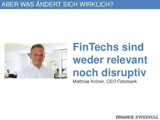 ABER WAS ÄNDERT SICH WIRKLICH? FinTechs sind weder relevant noch disruptiv Matthias Kröner. CEO Fidorbank