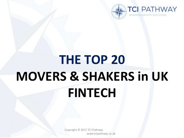 THE TOP 20 MOVERS & SHAKERS in UK FINTECH Copyright © 2017 TCI Pathway www.tcipathway.co.uk