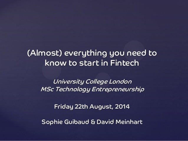 (Almost) everything you need to know to start in Fintech University College London MSc Technology Entrepreneurship Friday ...