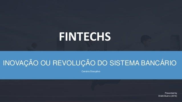 INOVAÇÃO OU REVOLUÇÃO DO SISTEMA BANCÁRIO Cenário Disruptivo Presented by André Bueno (2016) FINTECHS