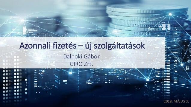 2018.MÁJUS3. Azonnalifizetés– újszolgáltatások DalnokiGábor GIROZrt.